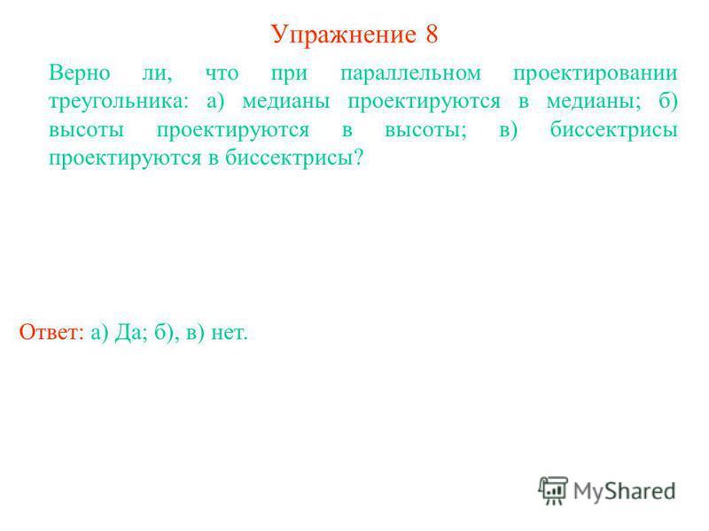 Упражнение 8 Верно ли, что при параллельном проектировании треугольника: а) медианы проектируются в медианы; б) высоты проектируются в высоты; в) биссектрисы проектируются в биссектрисы? Ответ: а) Да; б), в) нет.