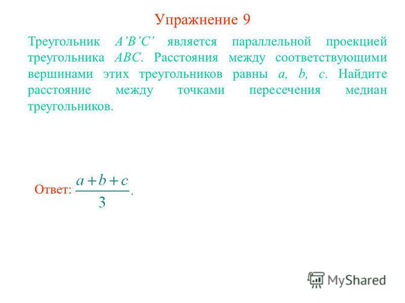 Упражнение 9 Треугольник ABC является параллельной проекцией треугольника ABC. Расстояния между соответствующими вершинами этих треугольников равны a, b, c. Найдите расстояние между точками пересечения медиан треугольников. Ответ: