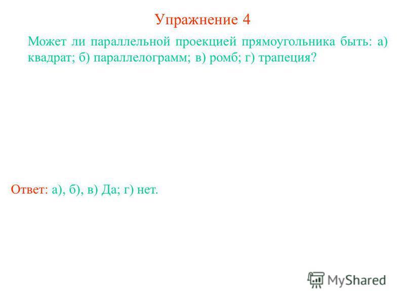 Упражнение 4 Может ли параллельной проекцией прямоугольника быть: а) квадрат; б) параллелограмм; в) ромб; г) трапеция? Ответ: а), б), в) Да; г) нет.