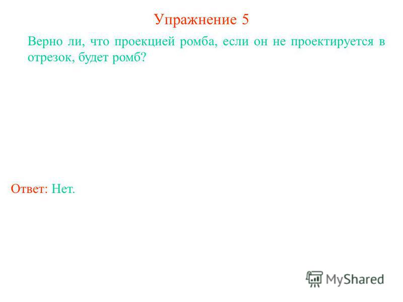 Упражнение 5 Верно ли, что проекцией ромба, если он не проектируется в отрезок, будет ромб? Ответ: Нет.