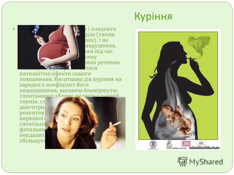 Куріння Відомо, що мати, зародок і плацента складають собою єдине ціле ( також як єдиний організм людини ), і це впливає на різного роду порушення, що виникають у курців мам під час перебігу вагітності. На думку фахівців, під дією шкідливих речовин т