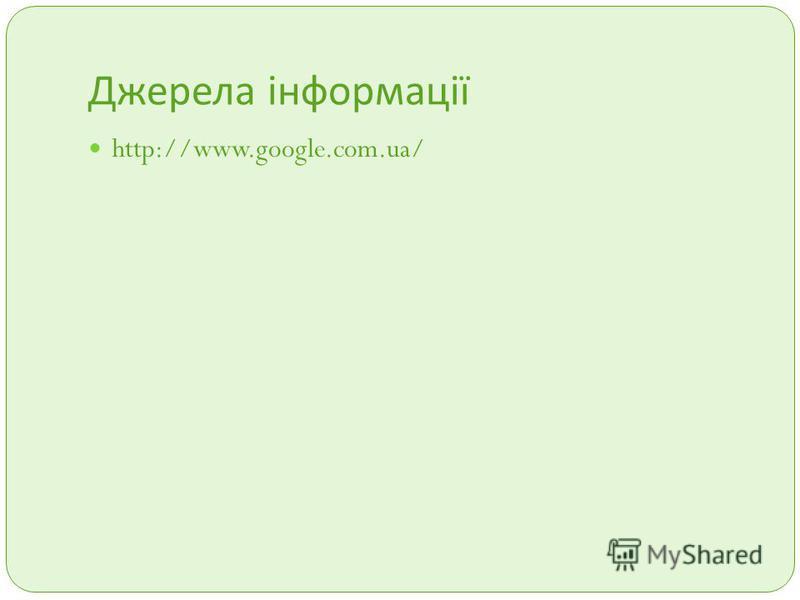 Джерела інформації http://www.google.com.ua/