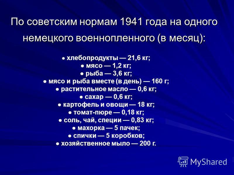 По советским нормам 1941 года на одного немецкого военнопленного (в месяц): хлебопродукты 21,6 кг; мясо 1,2 кг; рыба 3,6 кг; мясо и рыба вместе (в день) 160 г; растительное масло 0,6 кг; сахар 0,6 кг; картофель и овощи 18 кг; томат-пюре 0,18 кг; соль