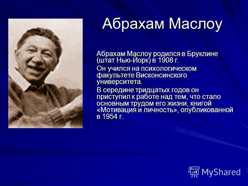 Абрахам Маслоу Абрахам Маслоу родился в Бруклине (штат Нью-Йорк) в 1908 г. Он учился на психологическом факультете Висконсинского университета. В середине тридцатых годов он приступил к работе над тем, что стало основным трудом его жизни, книгой «Мот