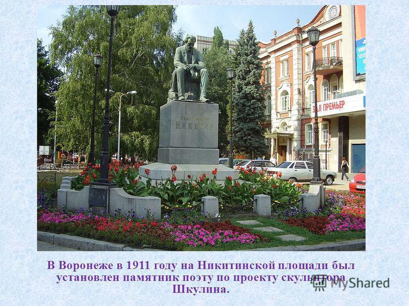 В Воронеже в 1911 году на Никитинской площади был установлен памятник поэту по проекту скульптора Шкулина.