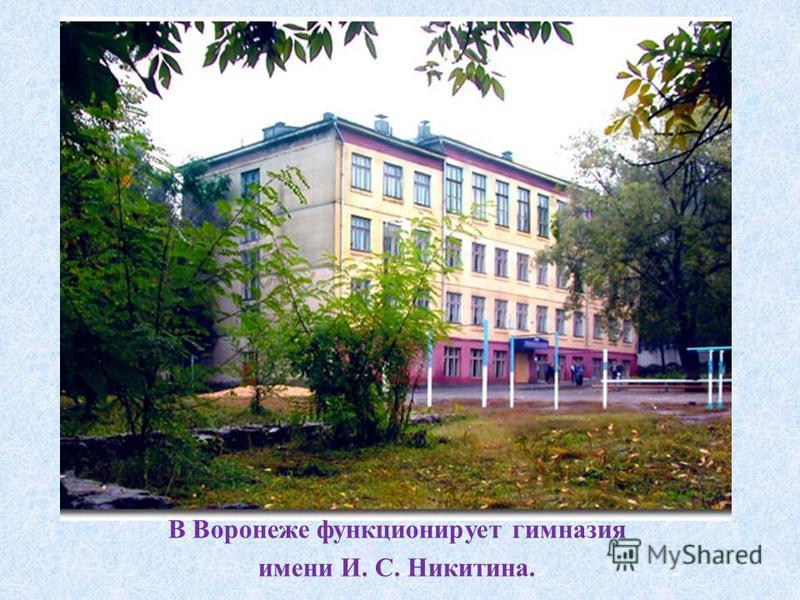 В Воронеже функционирует гимназия имени И. С. Никитина.