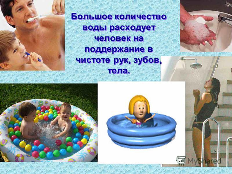 Большое количество воды расходует человек на поддержание в чистоте рук, зубов, тела.