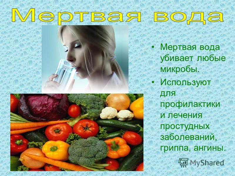 Мертвая вода убивает любые микробы. Используют для профилактики и лечения простудных заболеваний, гриппа, ангины.