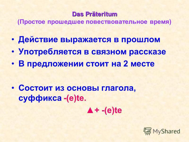Das Präteritum Das Präteritum (Простое прошедшее повествовательное время) Действие выражается в прошлом Употребляется в связном рассказе В предложении стоит на 2 месте Состоит из основы глагола, суффикса -(e)te. + -(e)te