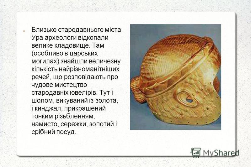 Близько стародавнього міста Ура археологи відкопали велике кладовище. Там (особливо в царських могилах) знайшли величезну кількість найрізноманітніших речей, що розповідають про чудове мистецтво стародавніх ювелірів. Тут і шолом, викуваний із золота,