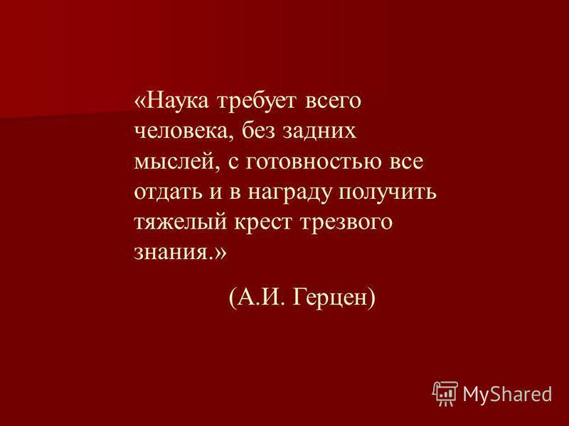 «Наука требует всего человека, без задних мыслей, с готовностью все отдать и в награду получить тяжелый крест трезвого знания.» (А.И. Герцен)