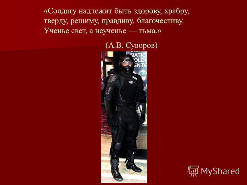 «Солдату надлежит быть здорову, храбра, твердую, режиму, правдива, благочестива. Ученье свет, а неученье тьма.» (А.В. Суворов)