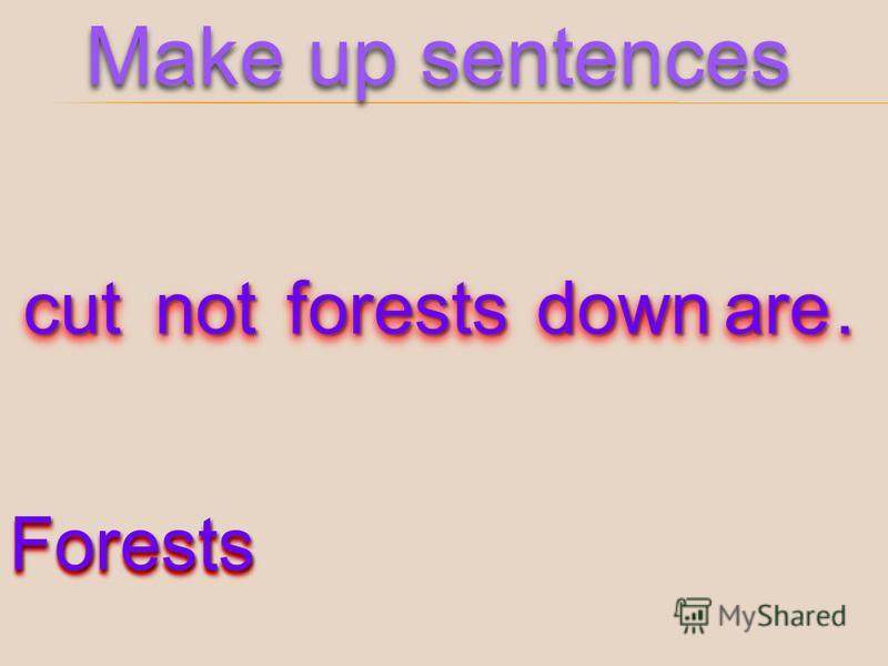 cutcutnotnotforestsforestsdowndownareare.. Make up sentences ForestsForests
