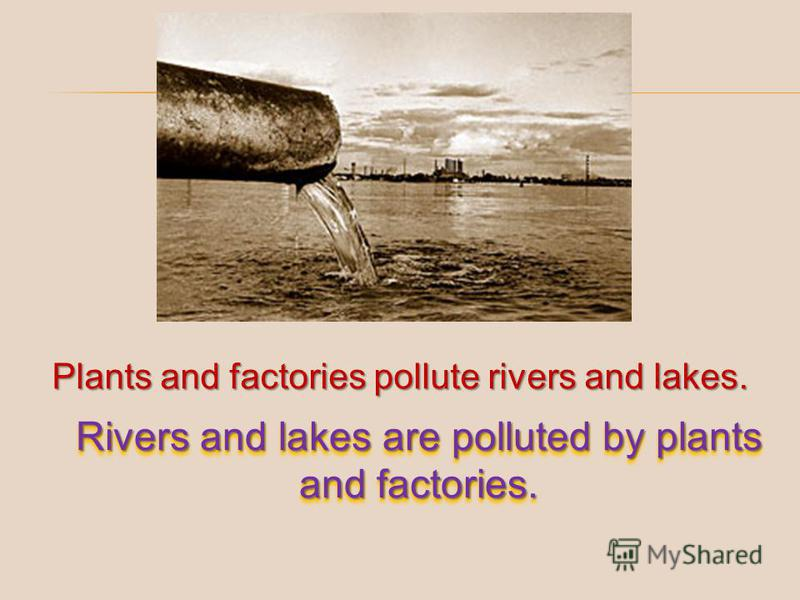 Plants and factories pollute rivers and lakes. Rivers and lakes are polluted by plants and factories.