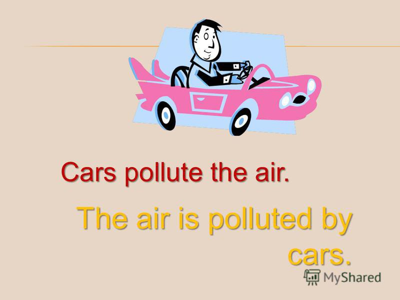 Cars pollute the air. The air is polluted by cars.