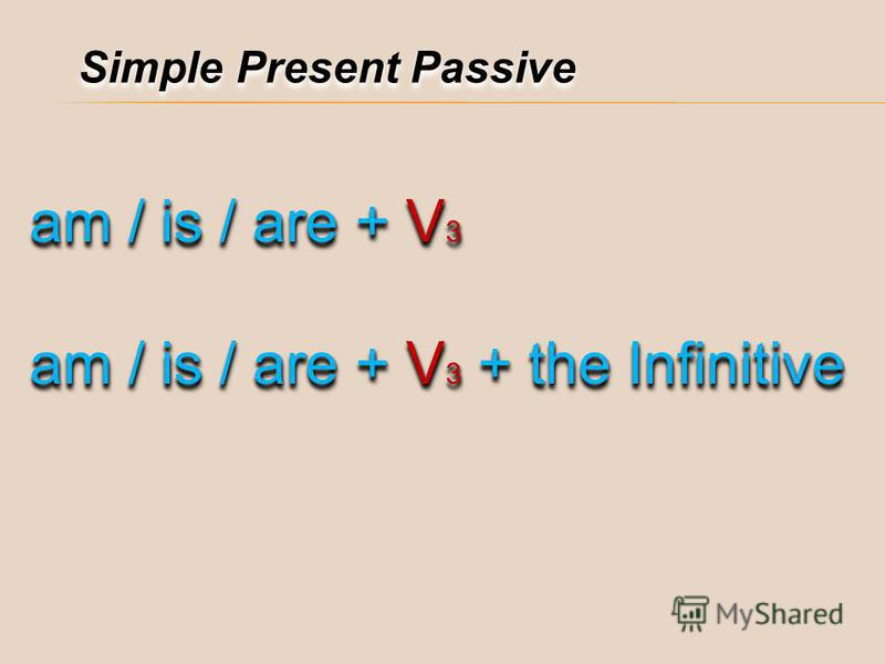 Simple Present Passive am / is / are + V 3 am / is / are + V 3 + the Infinitive am / is / are + V 3 am / is / are + V 3 + the Infinitive