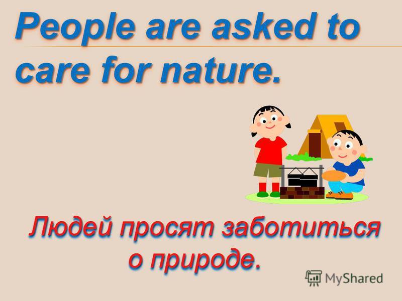 People are asked to care for nature. Людей просят заботиться о природе.