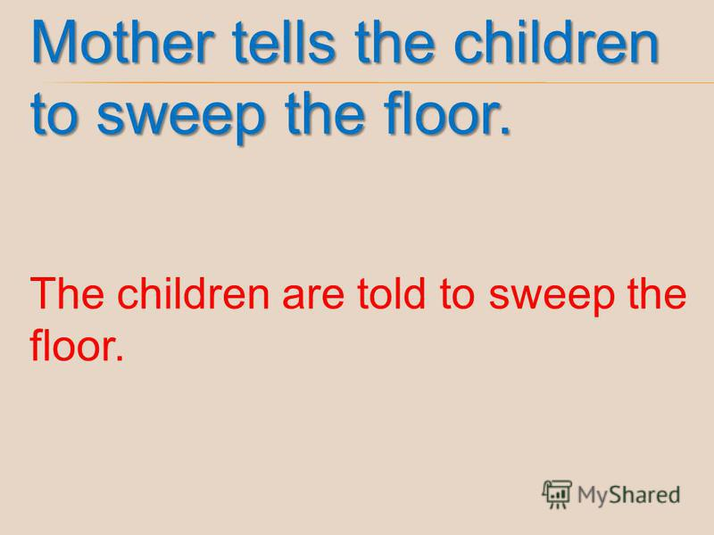 Mother tells the children to sweep the floor. The children are told to sweep the floor.