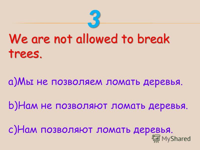 We are not allowed to break trees. a)Мы не позволяем ломать деревья. b)Нам не позволяют ломать деревья. c)Нам позволяют ломать деревья. 3