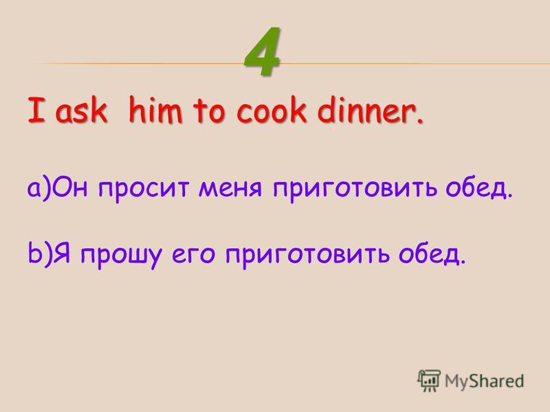 I ask him to cook dinner. a)Он просит меня приготовить обед. b)Я прошу его приготовить обед. 4
