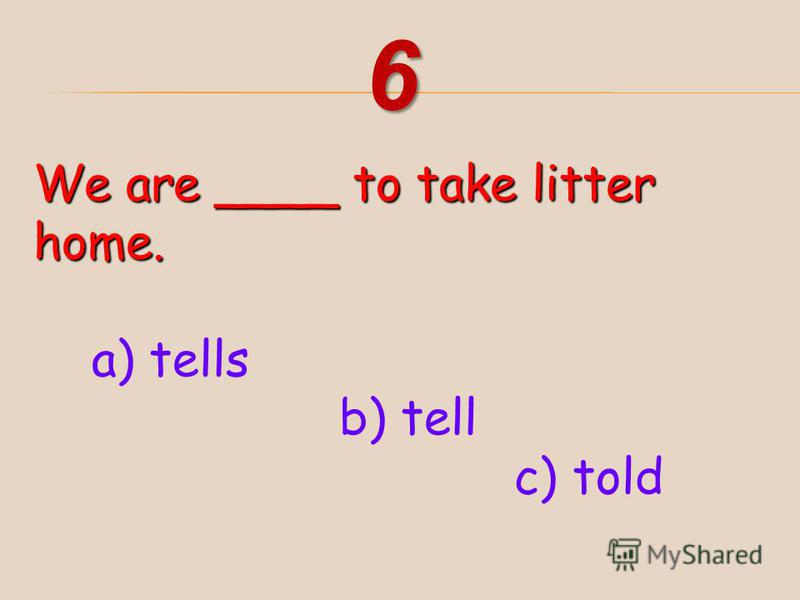 We are ____ to take litter home. a) tells b) tell c) told 6