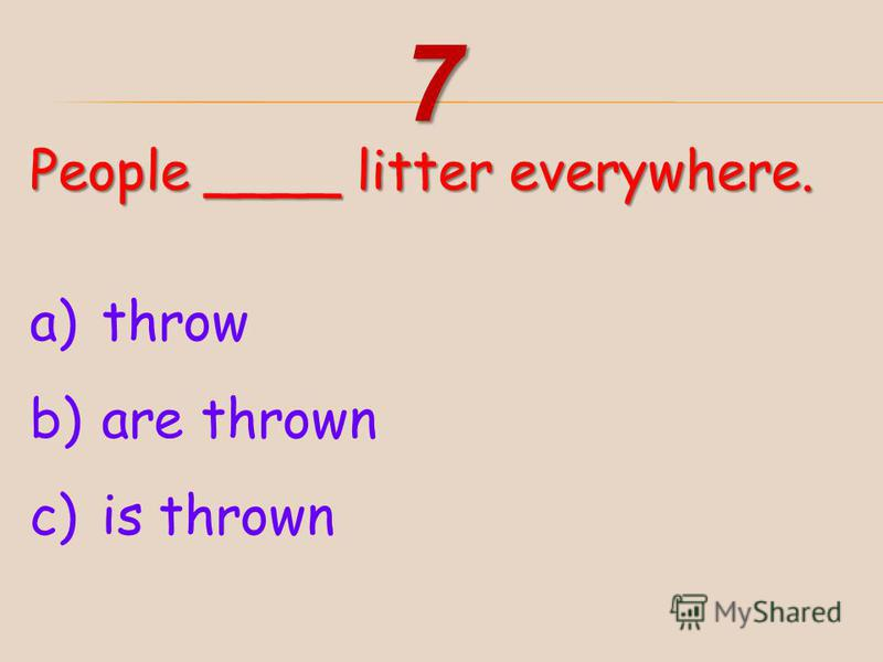 People ____ litter everywhere. a)throw b)are thrown c)is thrown 7