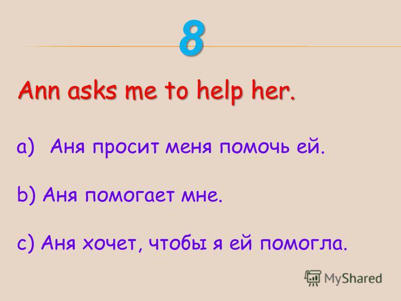Ann asks me to help her. a)Аня просит меня помочь ей. b) Аня помогает мне. с) Аня хочет, чтобы я ей помогла. 8