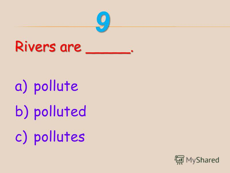 Rivers are _____. a)pollute b)polluted c)pollutes 9