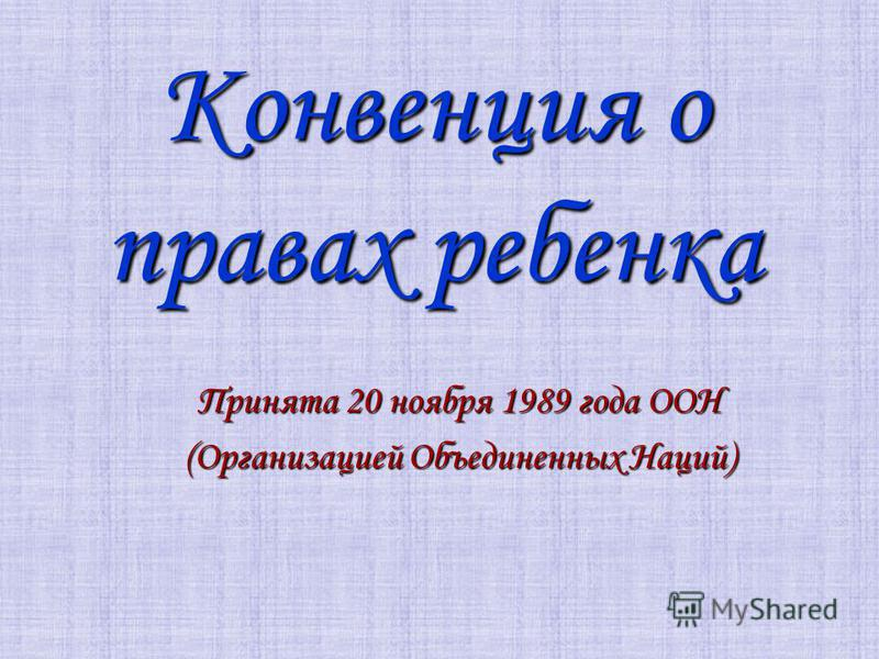 Конвенция о правах ребенка Принята 20 ноября 1989 года ООН (Организацией Объединенных Наций)