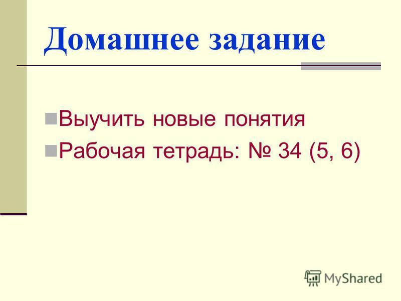 Домашнее задание Выучить новые понятия Рабочая тетрадь: 34 (5, 6)