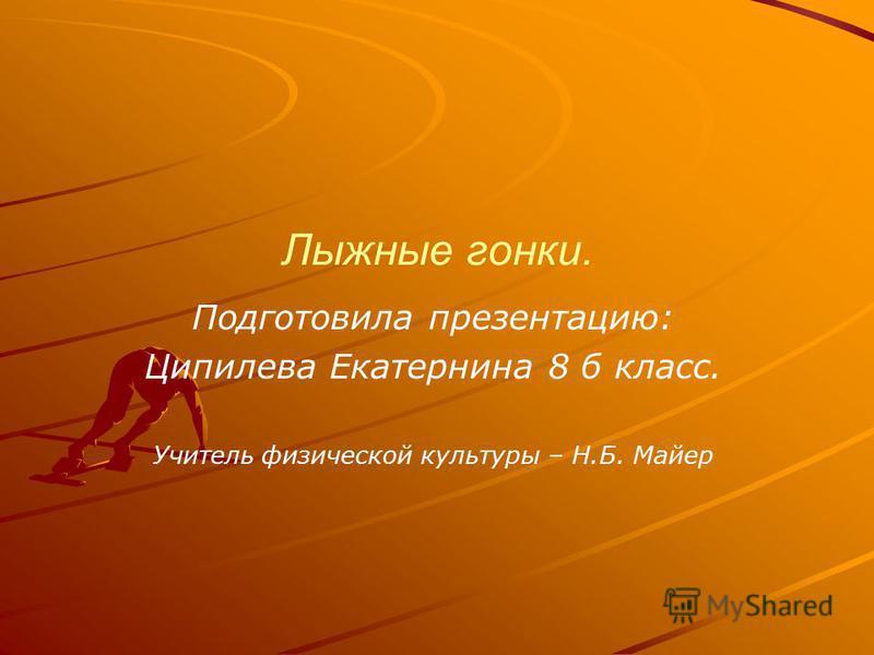 Лыжные гонки. Подготовила презентацию: Ципилева Екатернина 8 б класс. Учитель физической культуры – Н.Б. Майер