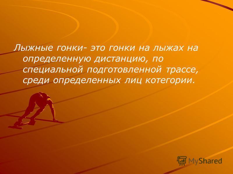 Лыжные гонки- это гонки на лыжах на определенную дистанцию, по специальной подготовленной трассе, среди определенных лиц категории.