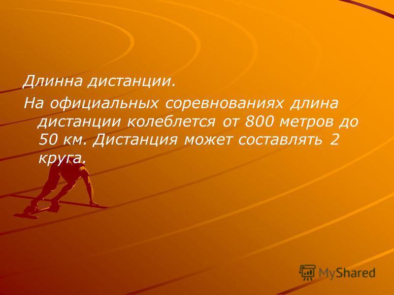 Длинна дистанции. На официальных соревнованиях длина дистанции колеблется от 800 метров до 50 км. Дистанция может составлять 2 круга.