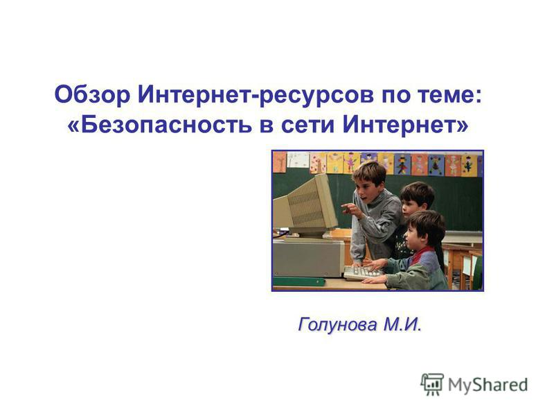 Обзор Интернет-ресурсов по теме: «Безопасность в сети Интернет» Голунова М.И.