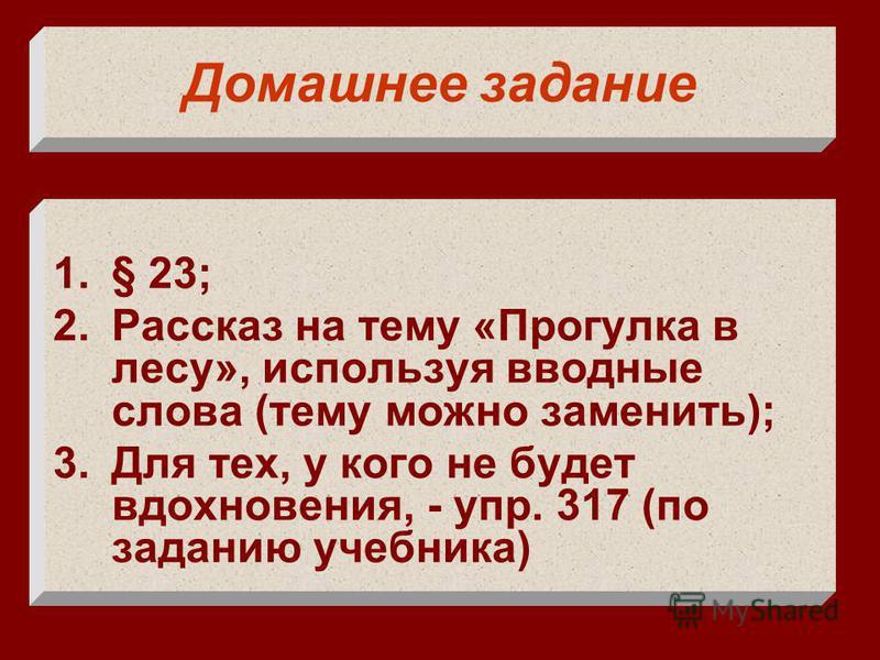 Домашнее задание 1.§ 23; 2. Рассказ на тему «Прогулка в лесу», используя вводные слова (тему можно заменить); 3. Для тех, у кого не будет вдохновения, - упр. 317 (по заданию учебника)