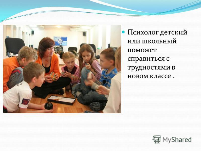 Психолог детский или школьный поможет справиться с трудностями в новом классе.