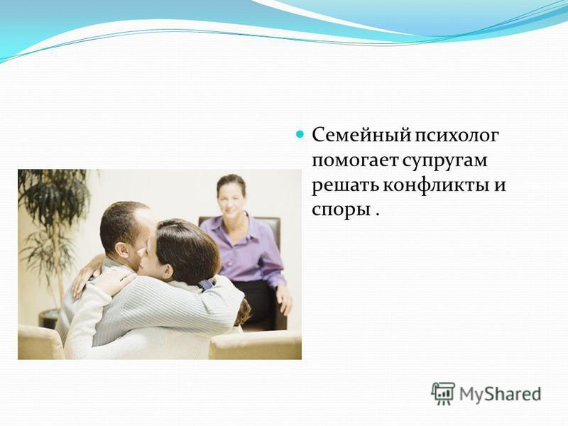 Семейный психолог помогает супругам решать конфликты и споры.