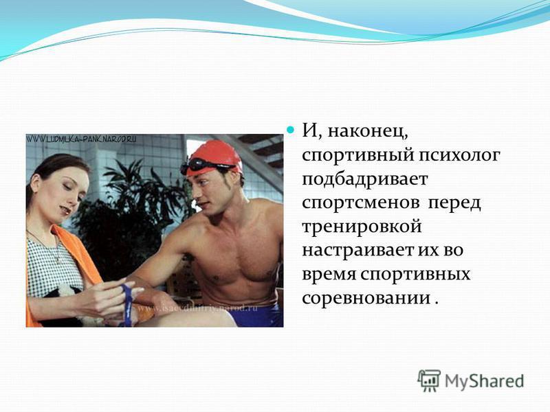 И, наконец, спортивный психолог подбадривает спортсменов перед тренировкой настраивает их во время спортивных соревновании.