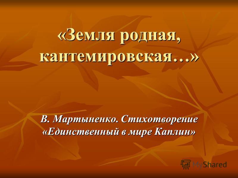 «Земля родная, кантемировская…» В. Мартыненко. Стихотворение «Единственный в мире Каплин»