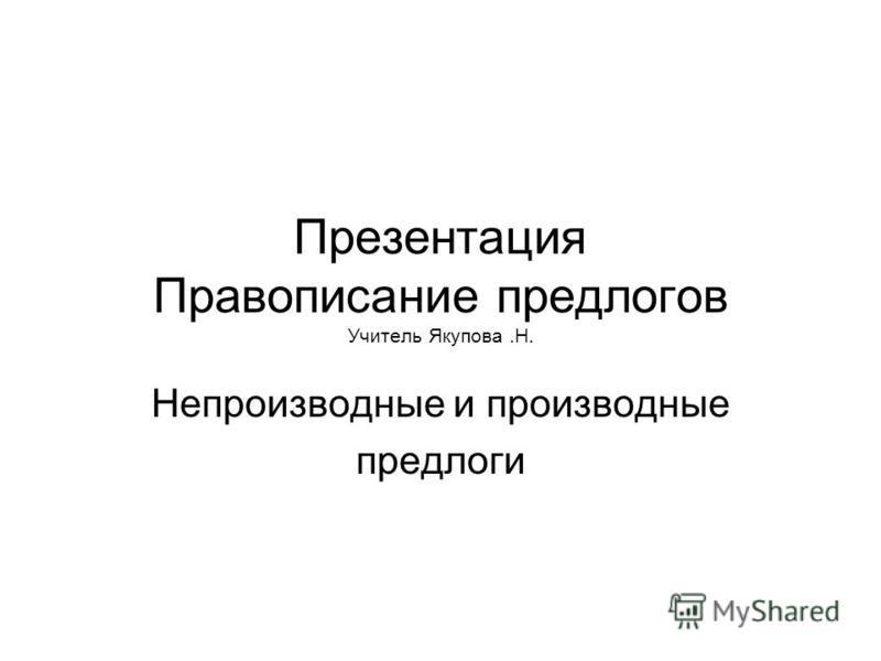 Презентация Правописание предлогов Учитель Якупова.Н. Непроизводные и производные предлоги