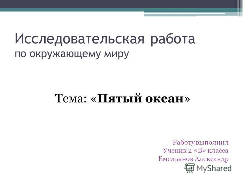 Исследовательская работа по окружающему миру Тема: «Пятый океан» Работу выполнил Ученик 2 «В» класса Емельянов Александр