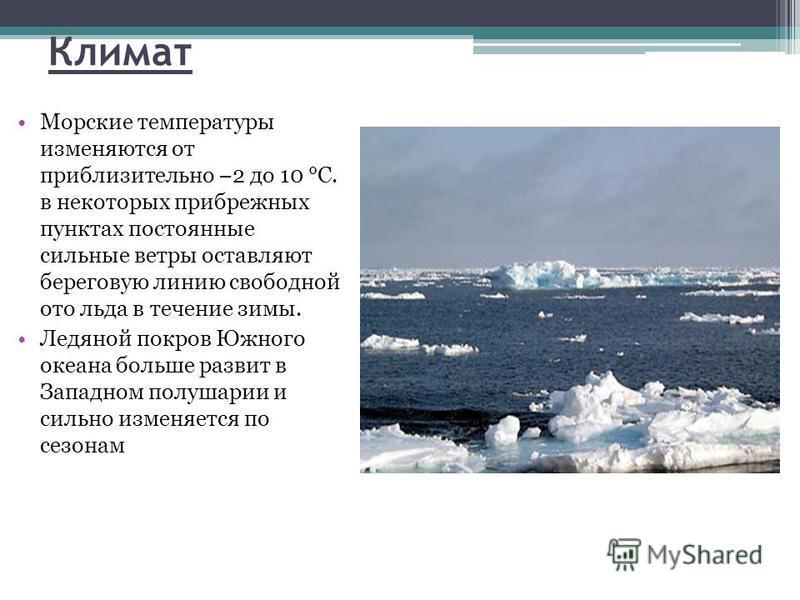 Климат Морские температуры изменяются от приблизительно 2 до 10 °C. в некоторых прибрежных пунктах постоянные сильные ветры оставляют береговую линию свободной ото льда в течение зимы. Ледяной покров Южного океана больше развит в Западном полушарии и