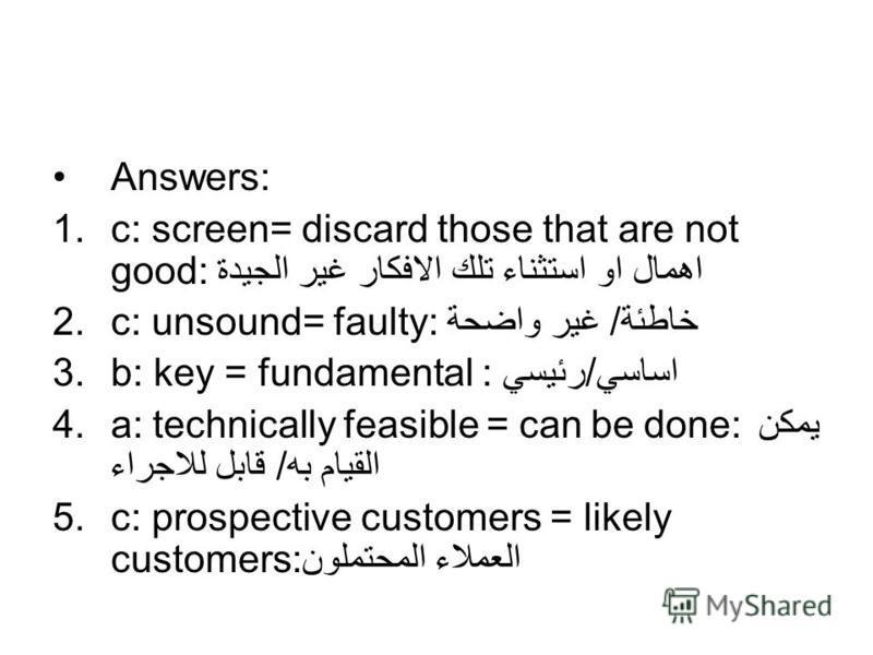 Answers: 1.c: screen= discard those that are not good: اهمال او استثناء تلك الافكار غير الجيدة 2.c: unsound= faulty: خاطئة/ غير واضحة 3.b: key = fundamental : اساسي/رئيسي 4.a: technically feasible = can be done: يمكن القيام به/ قابل للاجراء 5.c: pros