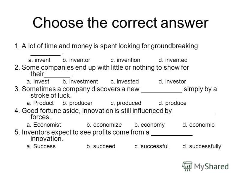 Choose the correct answer 1. A lot of time and money is spent looking for groundbreaking ________. a. inventb. inventorc. inventiond. invented 2. Some companies end up with little or nothing to show for their_______. a. Investb. investmentc. invested
