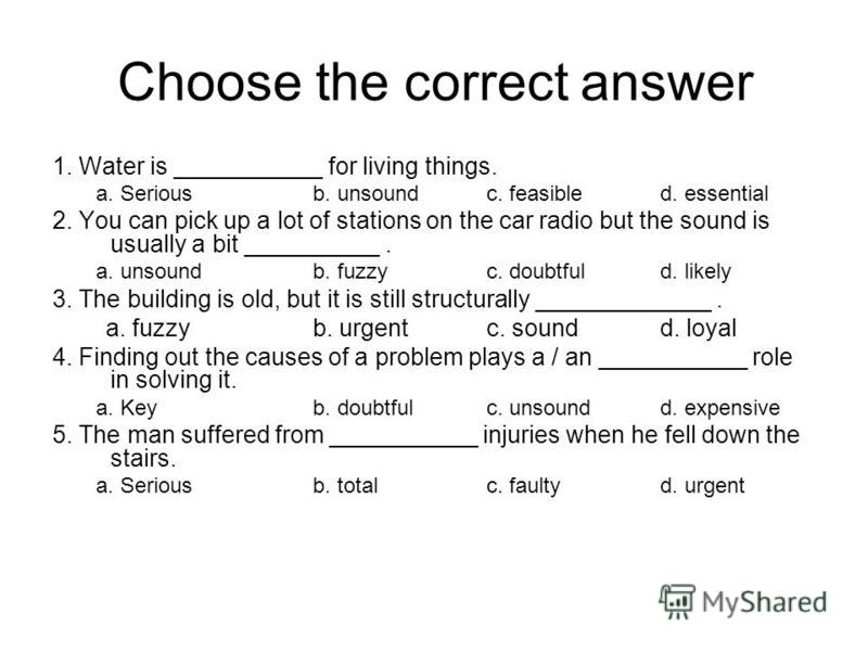 Choose the correct answer 1. Water is ___________ for living things. a. Seriousb. unsoundc. feasibled. essential 2. You can pick up a lot of stations on the car radio but the sound is usually a bit __________. a. unsoundb. fuzzyc. doubtfuld. likely 3