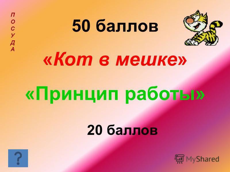 50 баллов «Кот в мешке» «Принцип работы» ПОСУДАПОСУДА 20 баллов