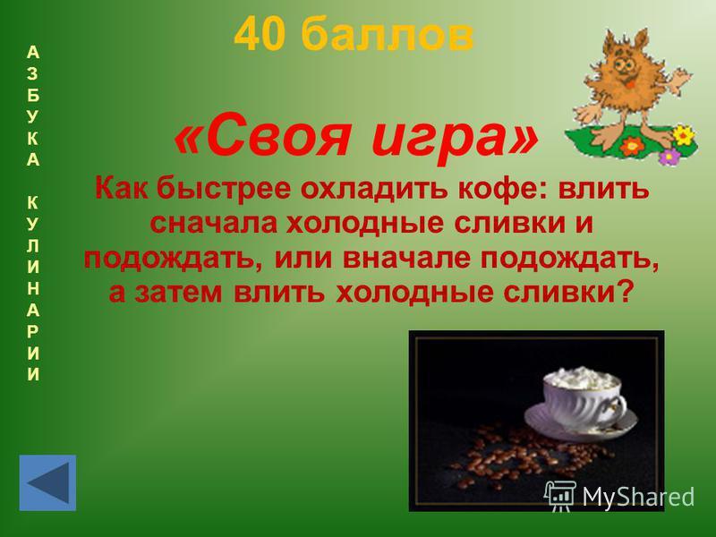 АЗБУКАКУЛИНАРИИАЗБУКАКУЛИНАРИИ 40 баллов «Своя игра» Как быстрее охладить кофе: влить сначала холодные сливки и подождать, или вначале подождать, а затем влить холодные сливки?