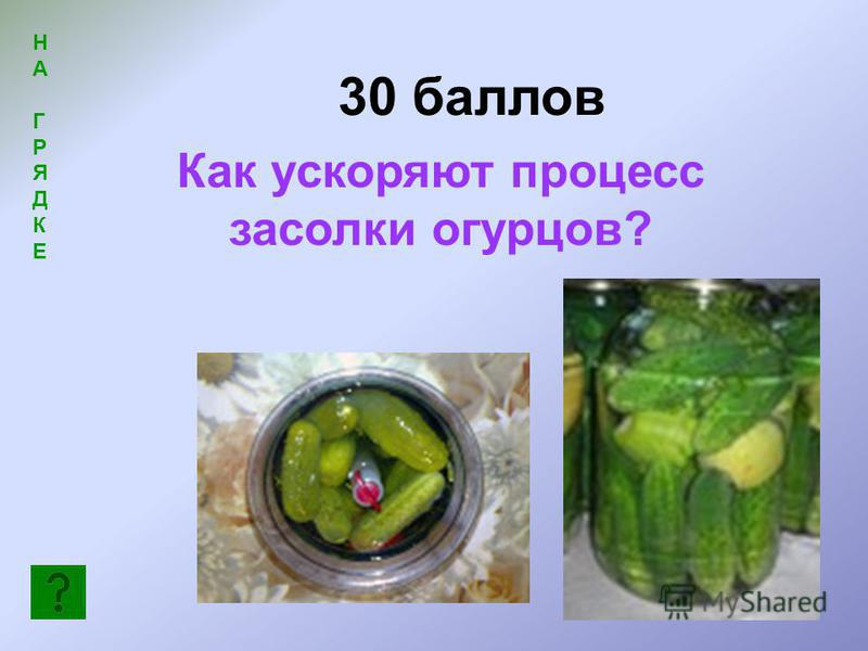 30 баллов НАГРЯДКЕНАГРЯДКЕ Как ускоряют процесс засолки огурцов?
