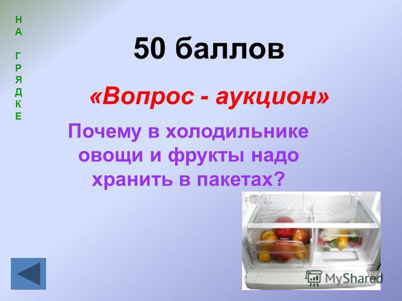 50 баллов «Вопрос - аукцион» НАГРЯДКЕНАГРЯДКЕ Почему в холодильнике овощи и фрукты надо хранить в пакетах?
