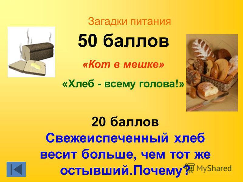 50 баллов «Кот в мешке» «Хлеб - всему голова!» 20 баллов Свежеиспеченный хлеб весит больше, чем тот же остывший.Почему? Загадки питания